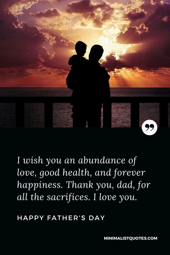 Father's day wish, message & quote with HD image: I wish you an abundance of love, good health, and forever happiness. Thank you, dad, for all the sacrifices. I love you. Happy Father's Day!
