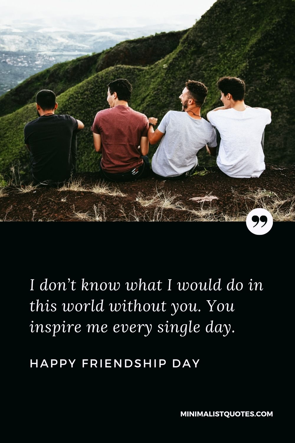 Friendship Day wish, message & quote with HD image: I don't know what I would do in this world without you. You inspire me every single day. Happy Friendship Day!
