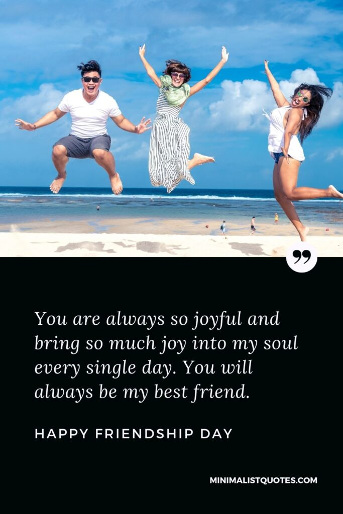 Friendship Day wish, message & quote with HD image: You are always so joyful and bring so much joy into my soul every single day. You will always be my best friend. Happy Friendship Day!