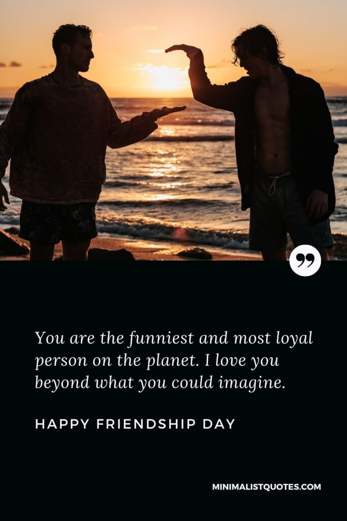Friendship Day wish, message & quote with HD image: You are the funniest and most loyal person on the planet. I love you beyond what you could imagine. Happy Friendship Day!