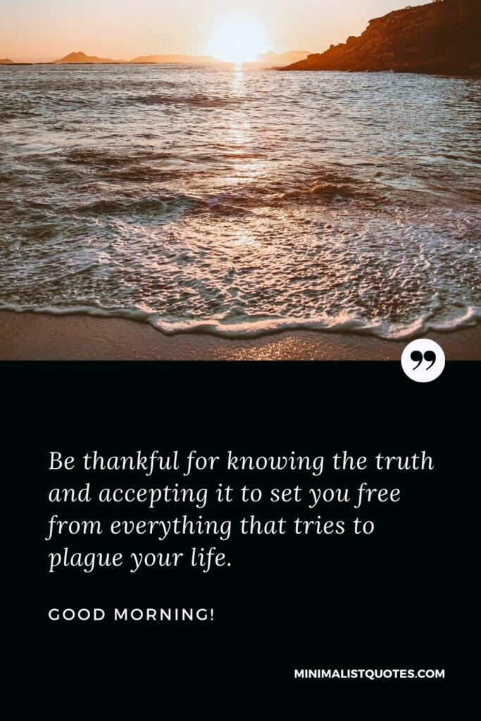 Good Morning Wish & Message With HD Image: Be thankful for knowing the truth and accepting it to set you free from everything that tries to plague your life.
