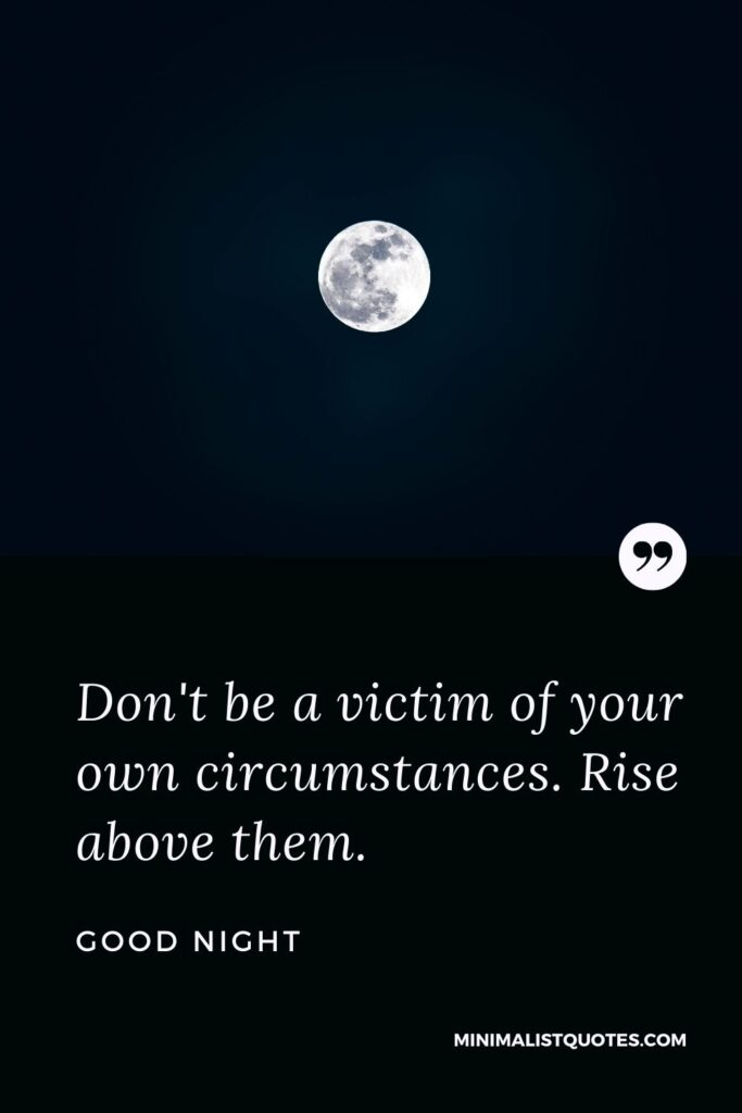 Good Night Wish & Message With Image: Don't be a victim of your own circumstances. Rise above them.