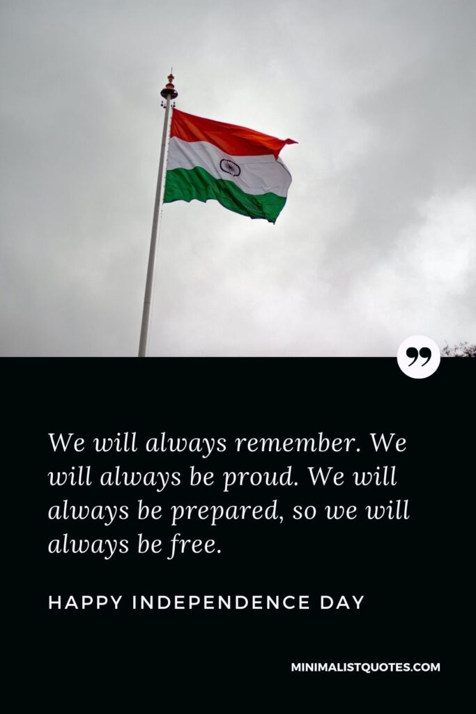 Independence Day wish, message & quote with HD image: We will always remember. We will always be proud. We will always be prepared, so we will always be free. Happy Independence Day!