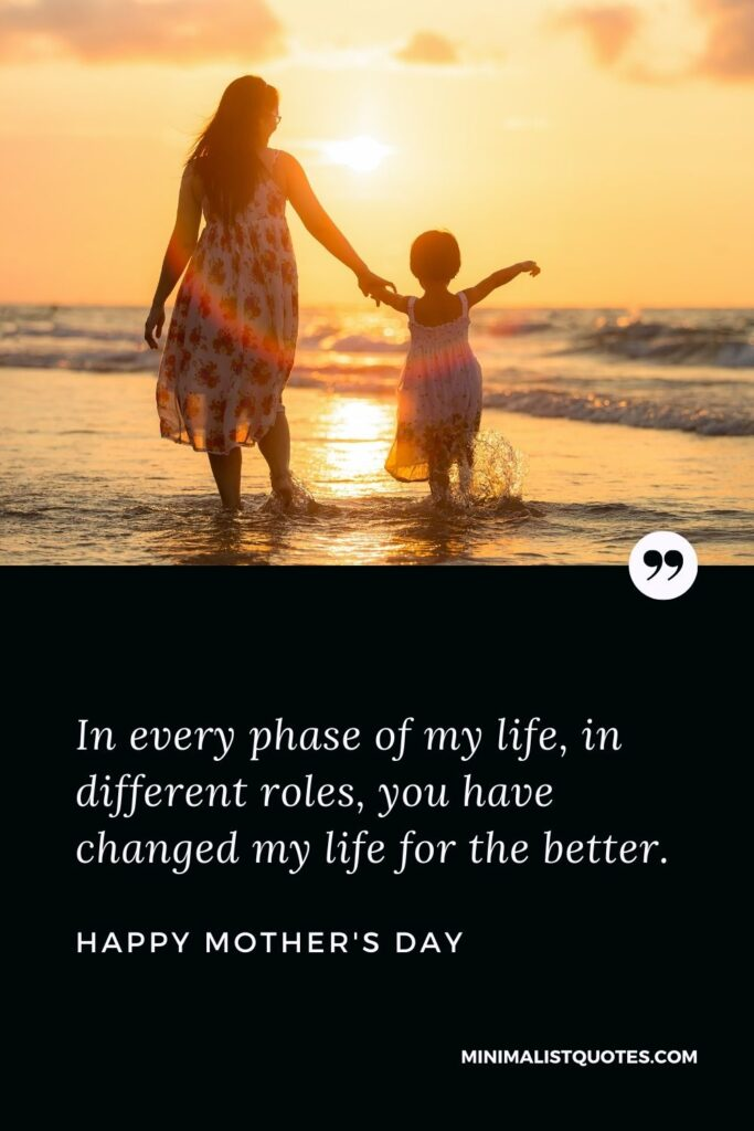 Mother's Day Wish & Message With HD Image: In every phase of my life, in different roles, you have changed my life for the better. Happy Mother's Day!