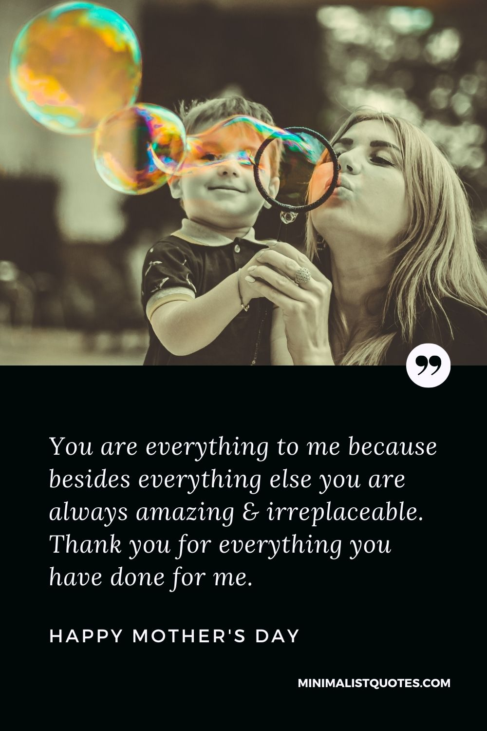 Mother's Day Wish & Message With HD Image: You are everything to me because besides everything else you are always amazing & irreplaceable. Thank you for everything you have done for me.Happy Mother's Day!
