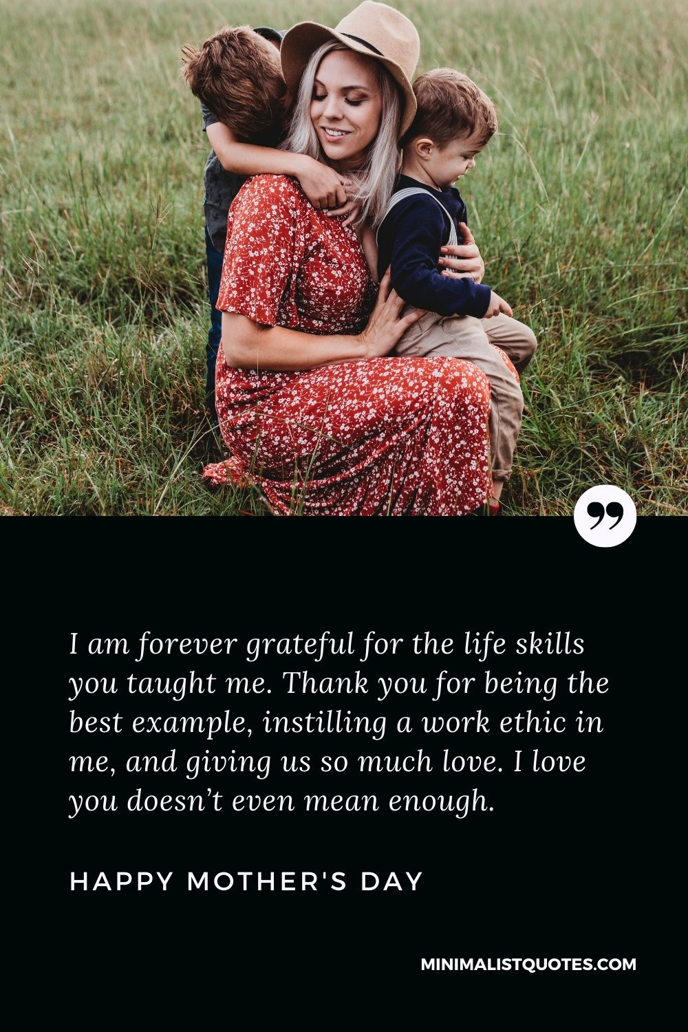 Mother's Day wish, message & quote with HD image: I am forever grateful for the life skills you taught me. Thank you for being the best example, instilling a work ethic in me, and giving us so much love. I love you doesn't even mean enough. Happy Mother's Day!
