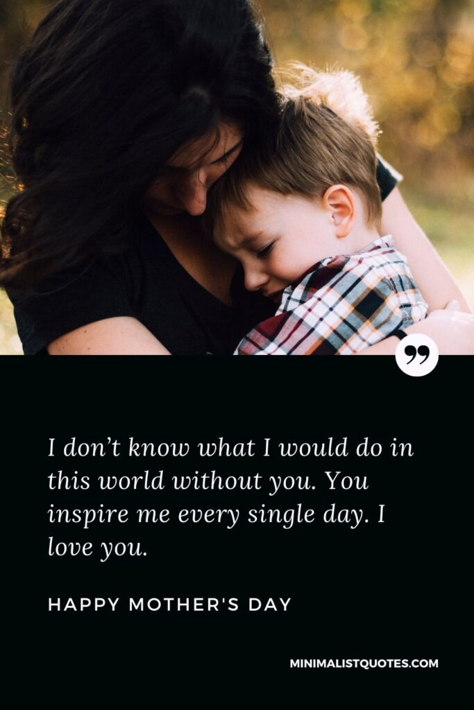 Mother's Day wish, message & quote with HD image: I don't know what I would do in this world without you. You inspire me every single day. I love you. Happy Mother's Day!