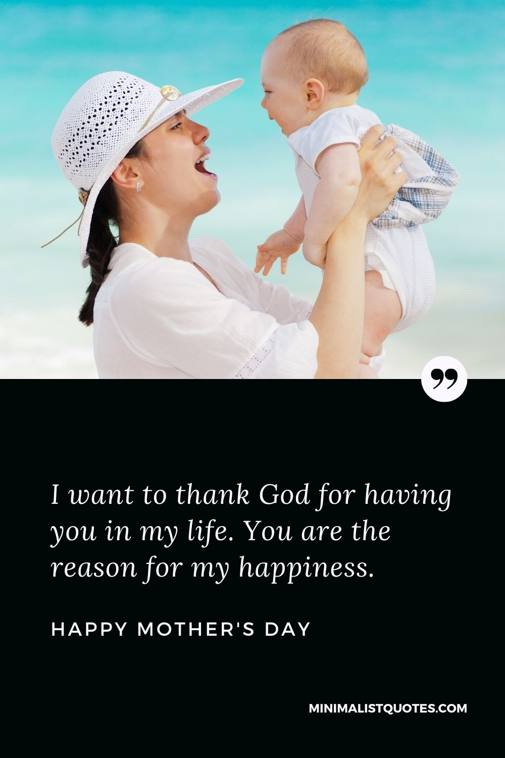 Mother's Day wish, message & quote with HD image: I want to thank God for having you in my life. You are the reason for my happiness.Happy Mother's Day!