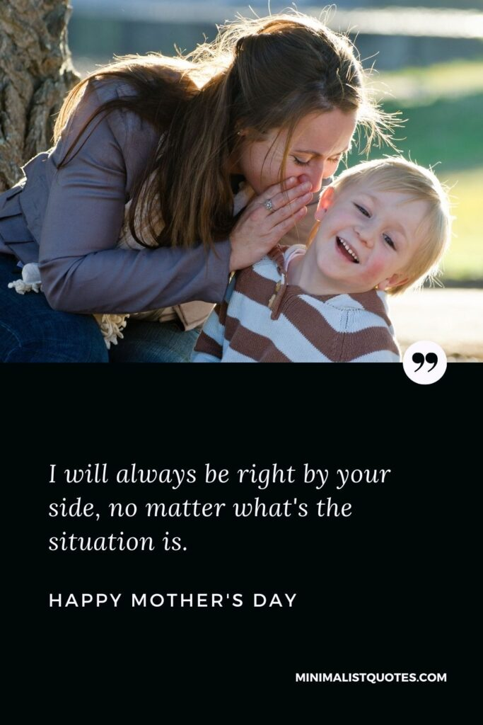 Mother's Day wish, message & quote with HD image: I will always be right by your side, no matter what's the situationis. Happy Mother's Day!