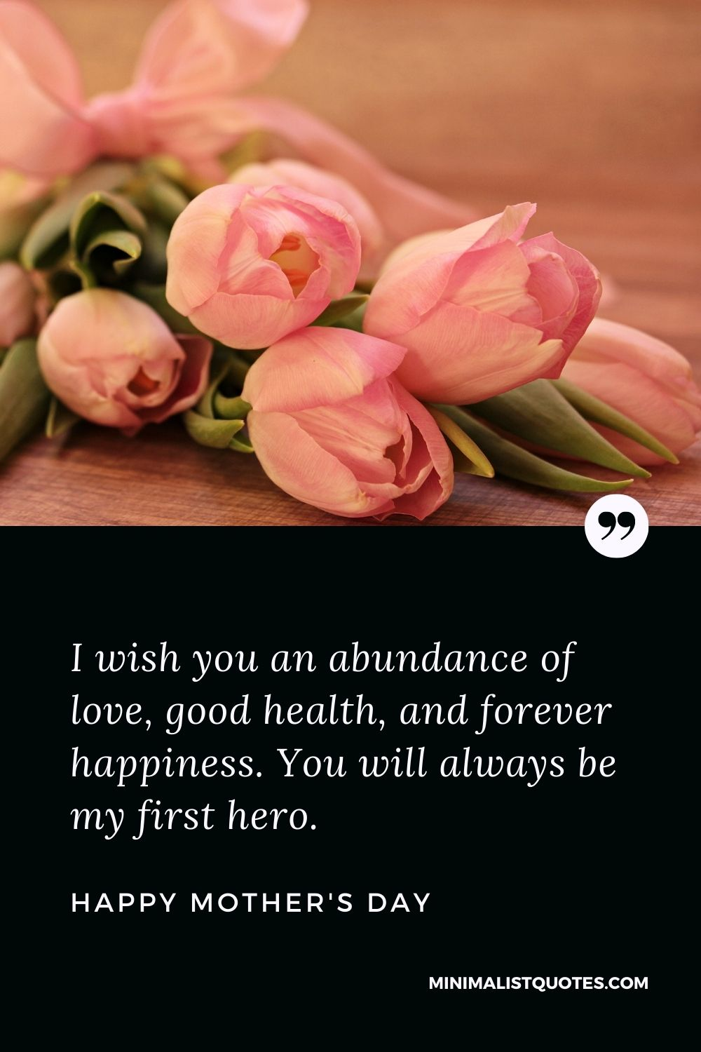 Mother's Day wish, message & quote with HD image: I wish you an abundance of love, good health, and forever happiness. You will always be my first hero. Happy Mother's Day!