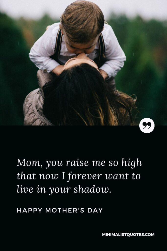 Mother's day wish, message & quote with HD image: Mom, you raise me so high that now I forever want to live in your shadow. Happy Mother's Day!