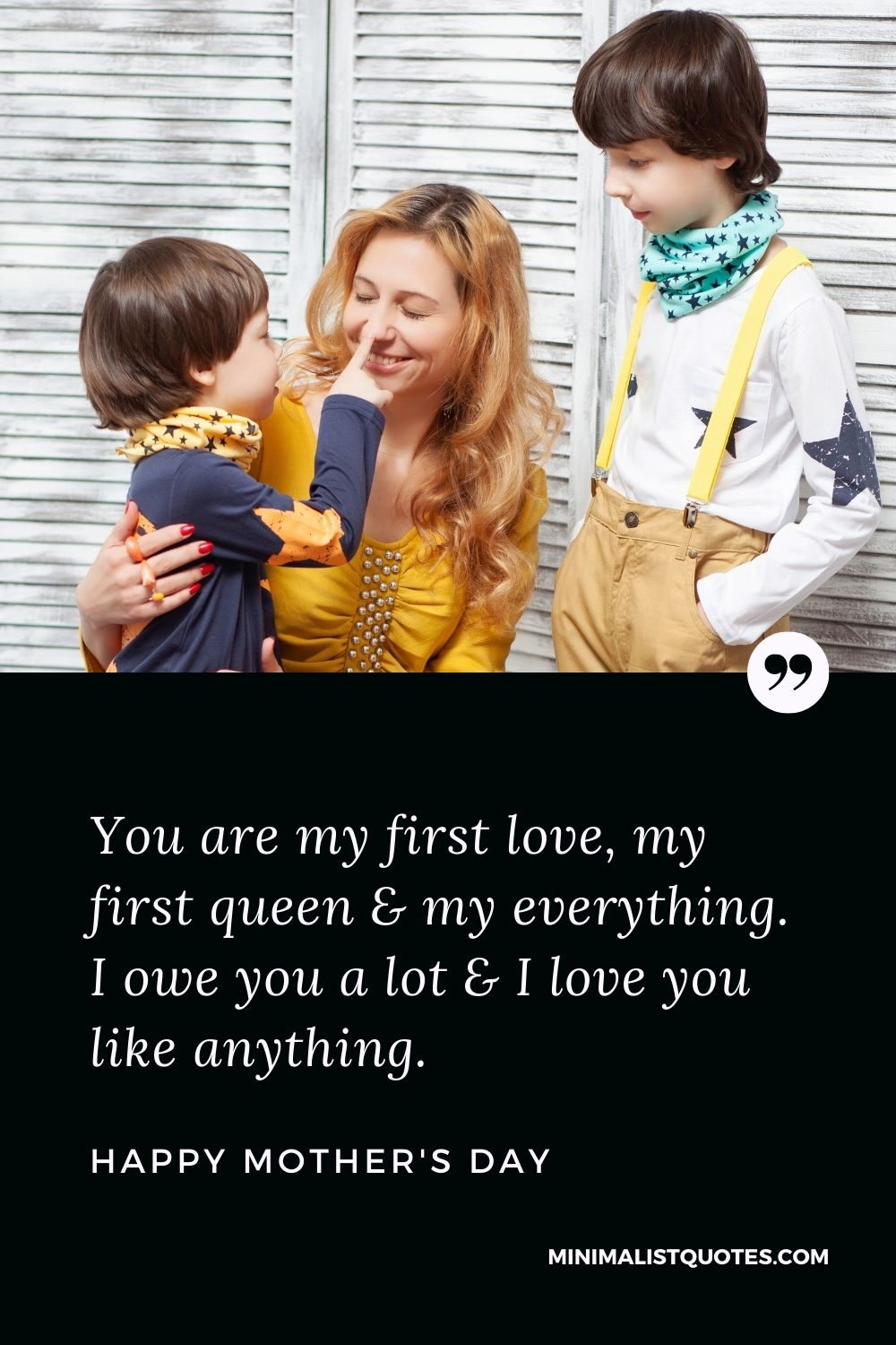 Mother's day wish, message & quote with HD image: You are my first love, my first queen & my everything. I owe you a lot & I love you like anything. Happy Mother's Day!