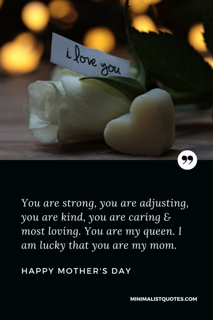 Mother's day wish, message & quote with HD image: You are strong, you are adjusting, you are kind, you are caring & most loving. You are my queen. I am lucky that you are my mom. Happy Mother's Day!