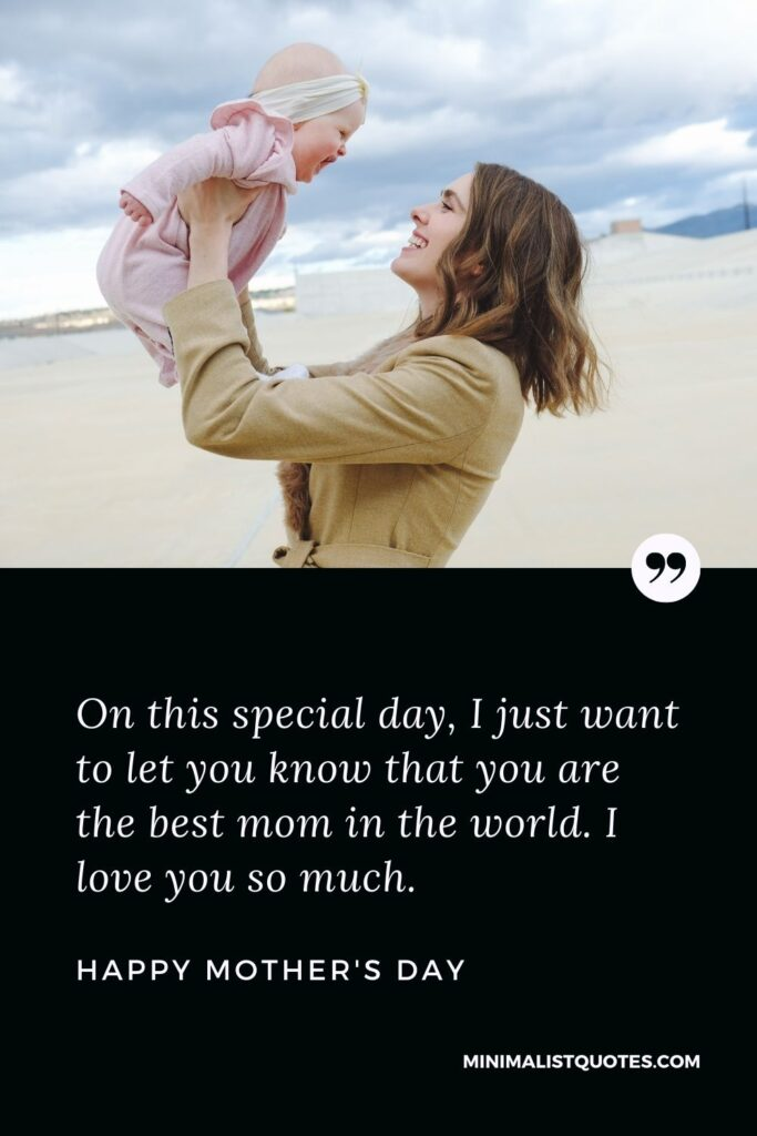 Mother's Day wish, message & quote with HD image: On this special day, I just want to let you know that you are the best mom in the world. I love you so much. Happy Mother's Day!