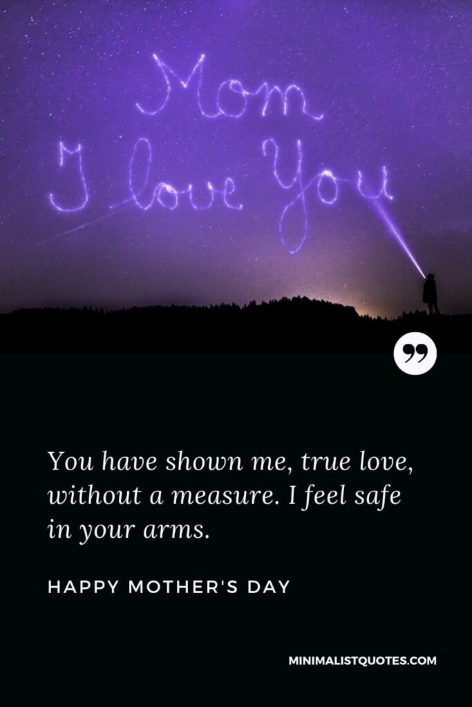 Mother's Day wish, message & quote with HD Image: You have shown me, true love, without a measure. I feel safe in your arms. Happy Mother's Day!