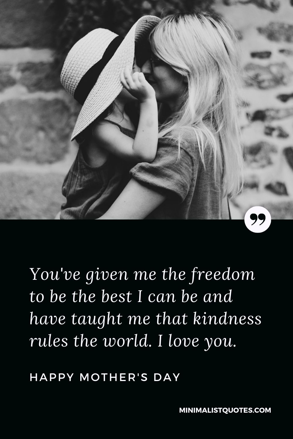 Mother's Day wish, message & quote with HD image: You've given me the freedom to be the best I can be and have taught me that kindness rules the world. I love you. Happy Mother's Day!