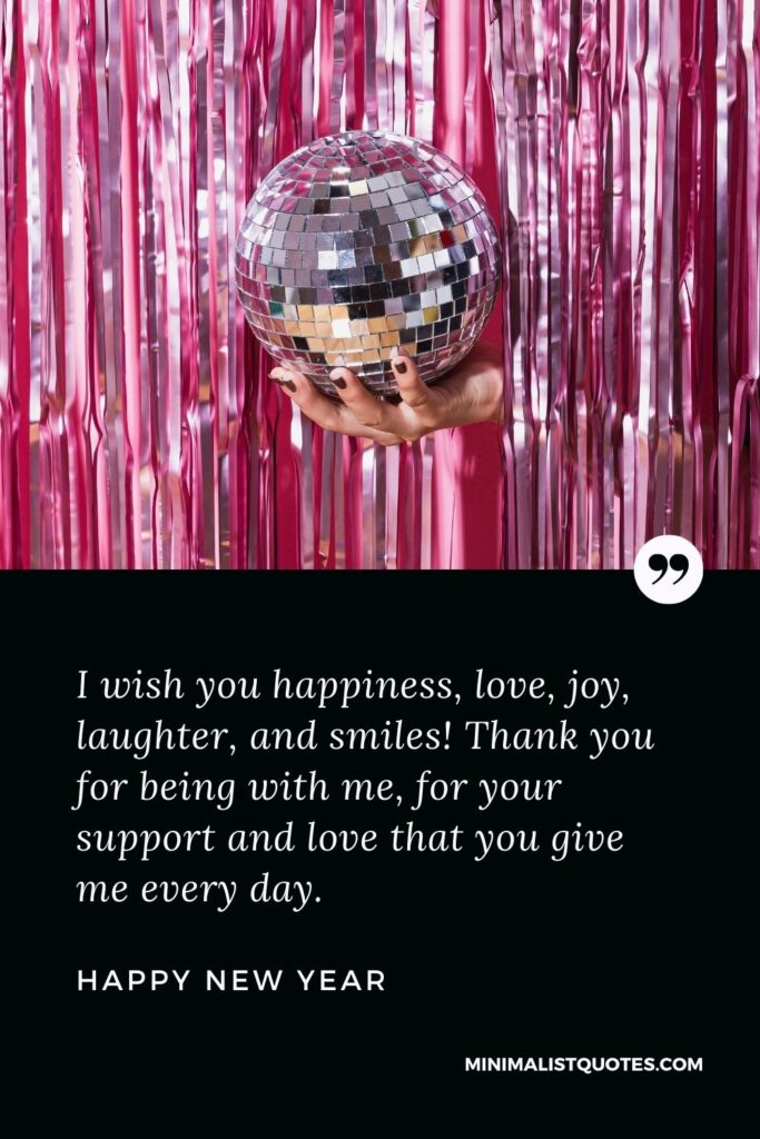 New Year Wish & Message With HD Image: I wish you happiness, love, joy, laughter, and smiles! Thank you for being with me, for your support and love that you give me every day. Happy New Year!