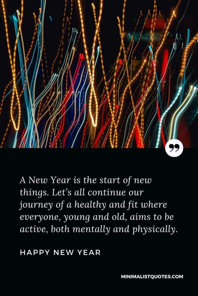New Year Wish & Message With HD Image: A New Year is the start of new things. Let's all continue our journey of a healthy and fit where everyone, young and old, aims to be active, both mentally and physically. Happy New Year!