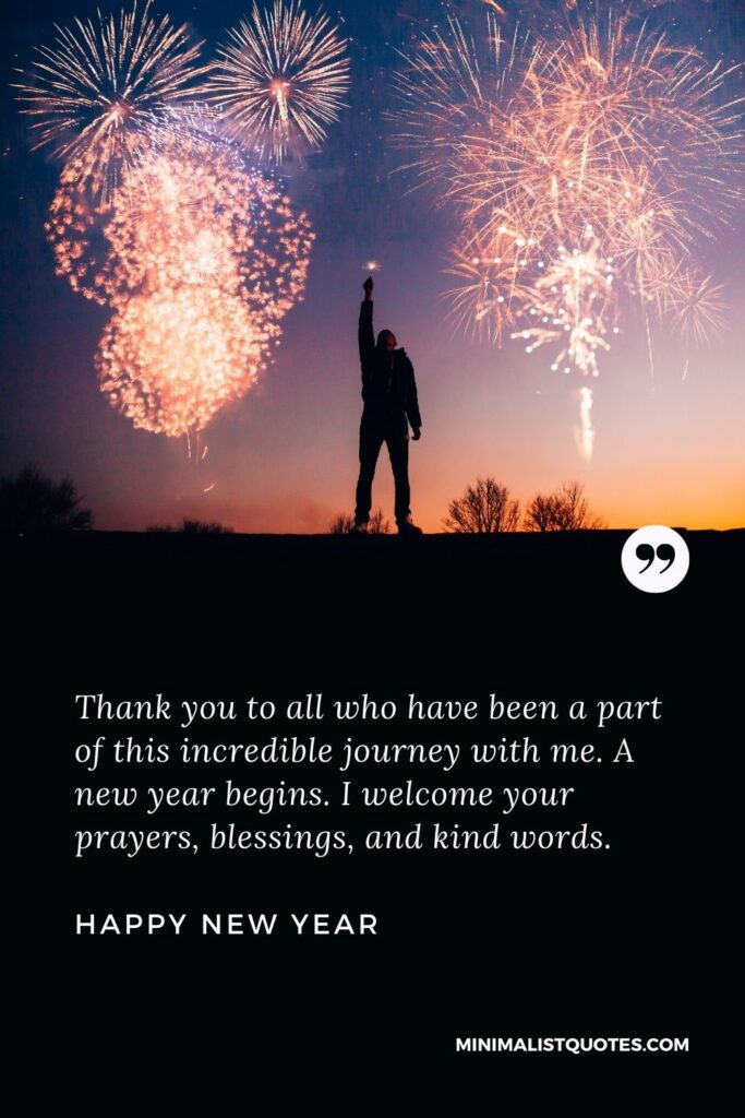 New Year Wish & Message with HD Image: Thank you to all who have been a part of this incredible journey with me. A new year begins. I welcome your prayers, blessings, and kind words. Happy New Year!