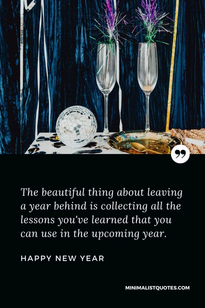 New Year Wish & Message with HD Image: The beautiful thing about leaving a year behind is collecting all the lessons you've learned that you can use in the upcoming year. Happy New Year!