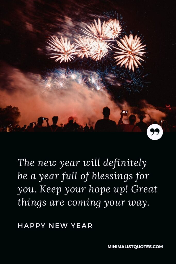 New Year Wish & Message with HD Image: The new year will definitely be a year full of blessings for you. Keep your hope up! Great things are coming your way. Happy New Year!