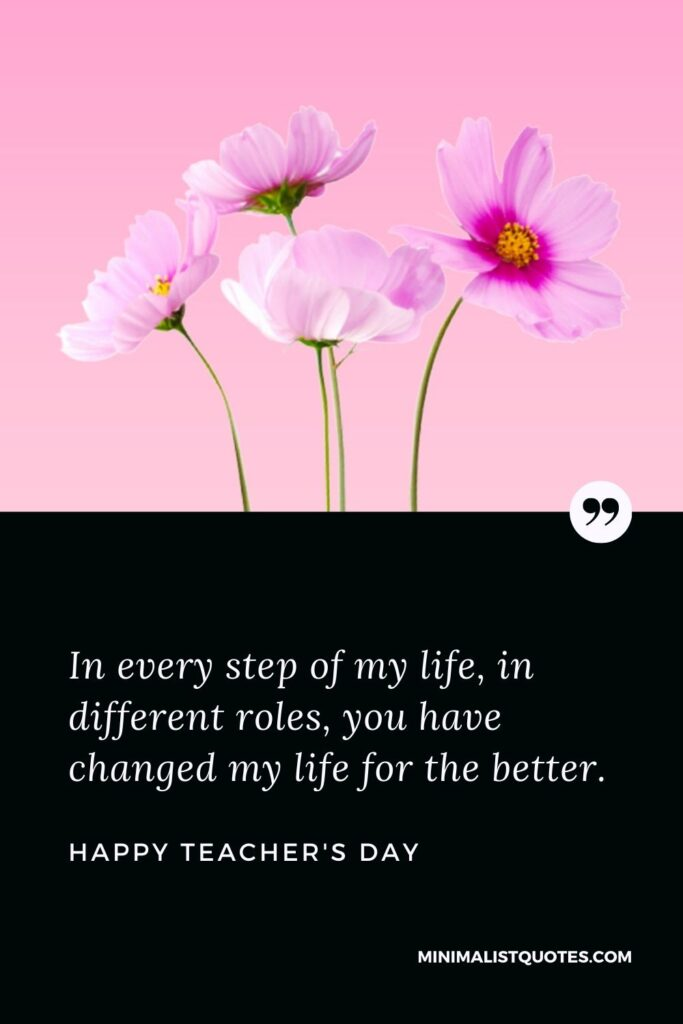 Teacher's Day Wish & Message With HD Image: In every step of my life, in different roles, you have changed my life for the better. Happy Teacher's Day!