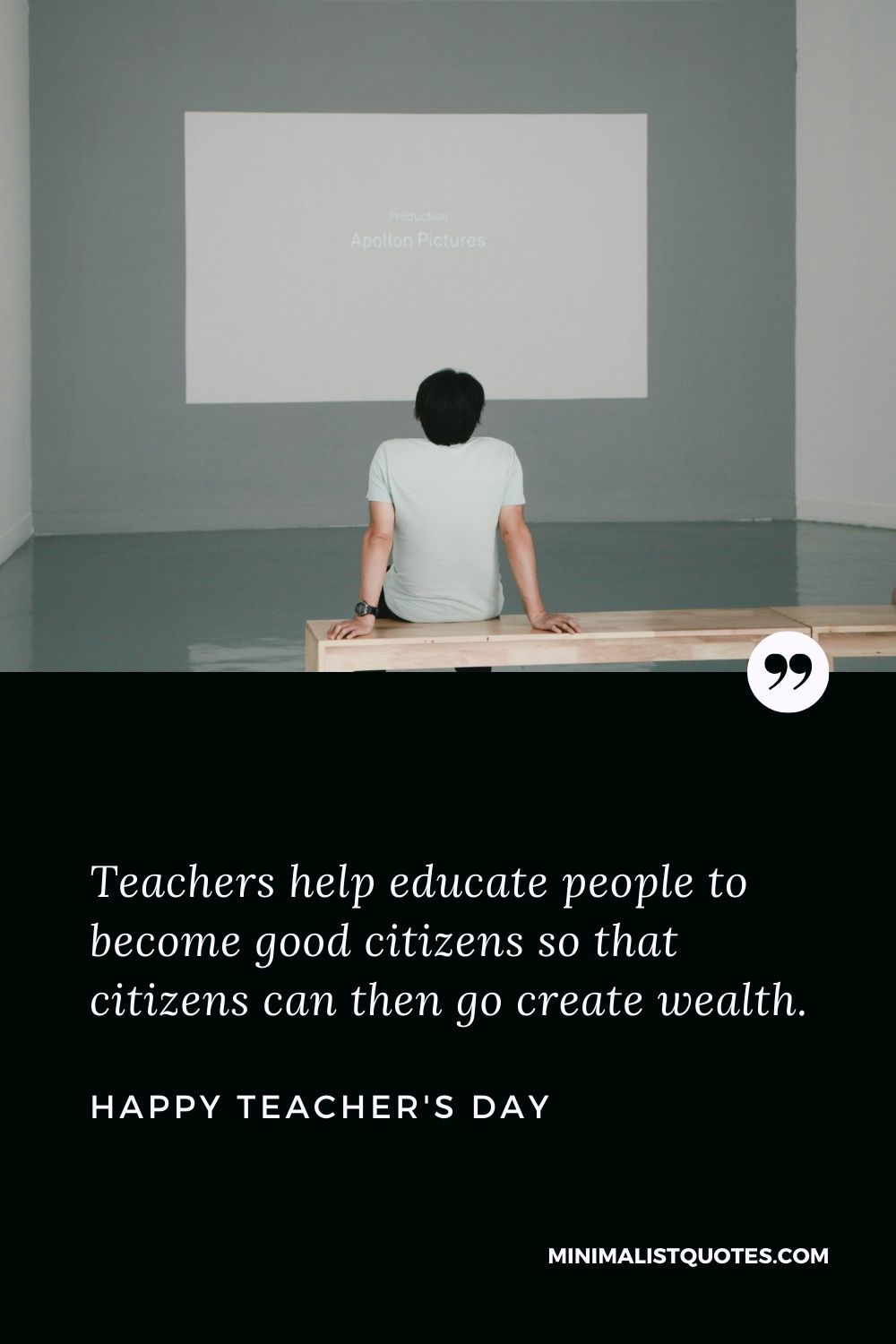 Teacher's Day wish, message & quote: Teachers help educate people to become good citizens so that citizens can then go create wealth. Happy Teacher's Day!