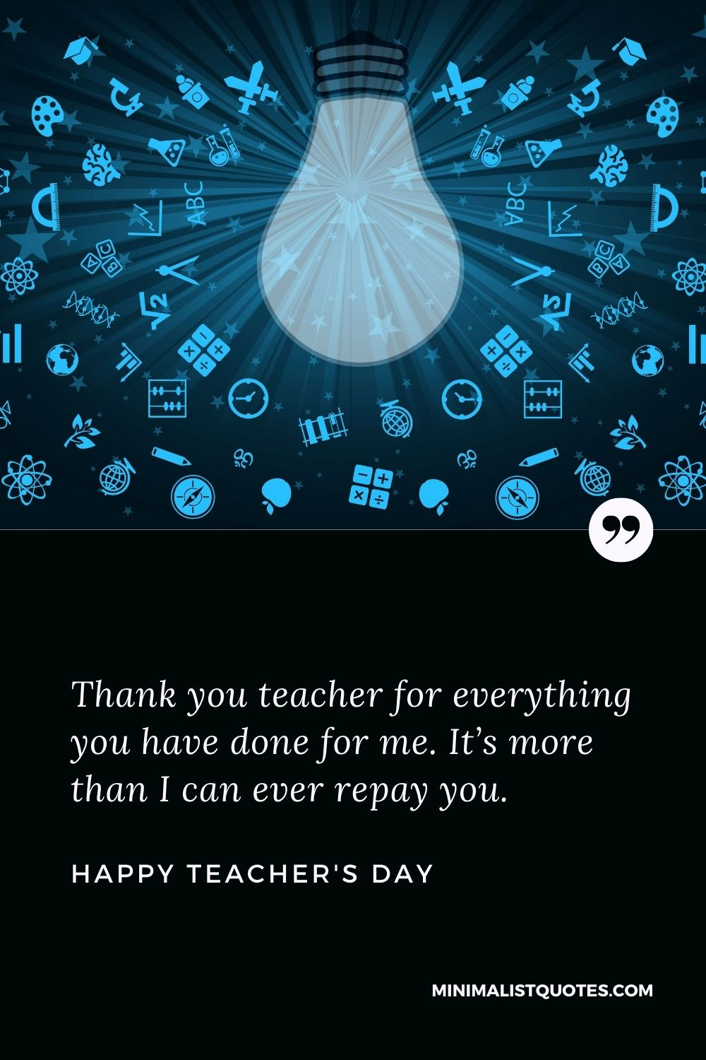 Teacher's Day wish, message & quote with HD image: Thank you teacher for everything you havedone for me. It's more than I can ever repay you. Happy Teacher's Day!