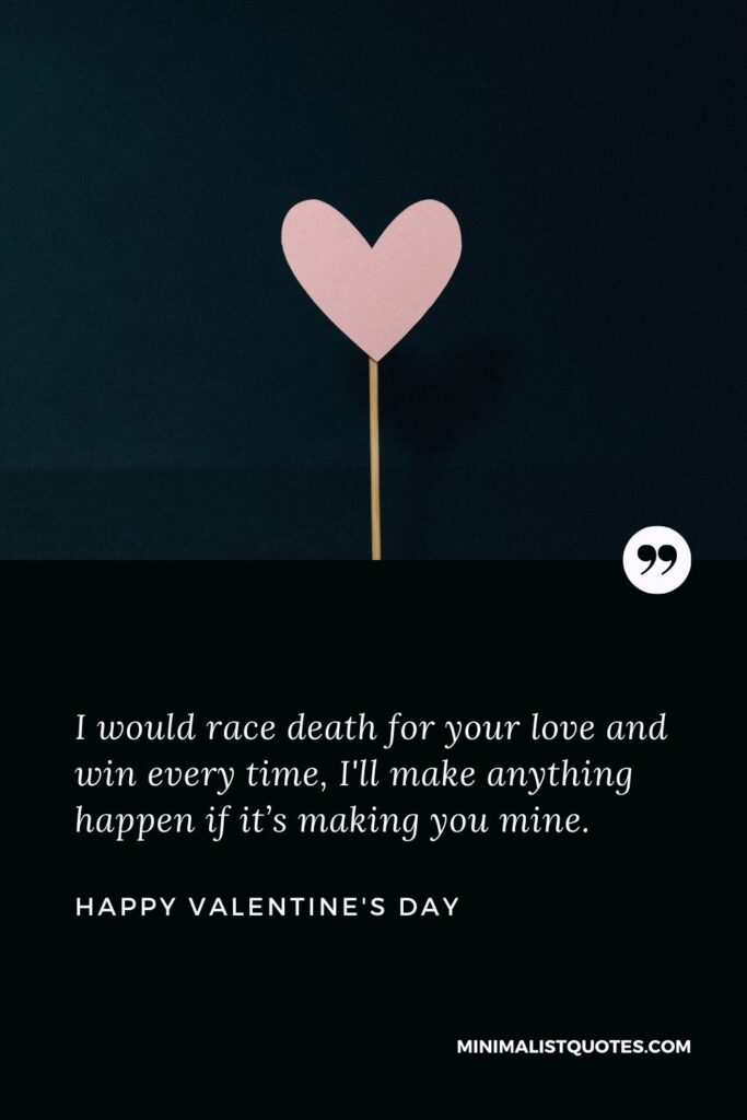 Valentine's Day wish, message & quote with HD image: I would race death for your love and win every time, I'll make anything happen if it's making you mine. Happy Valentine's Day!