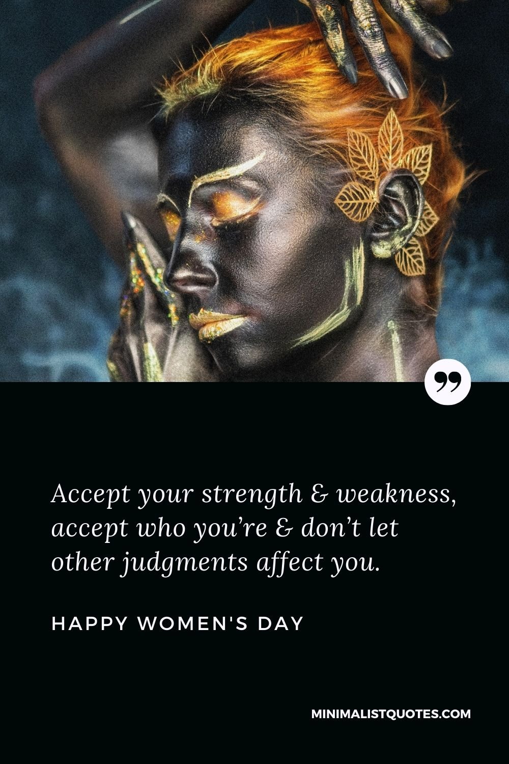 Women's Day Wish & Message With Image: Accept your strength & weakness, accept who you're & don't let other judgments affect you. Happy Women's Day!