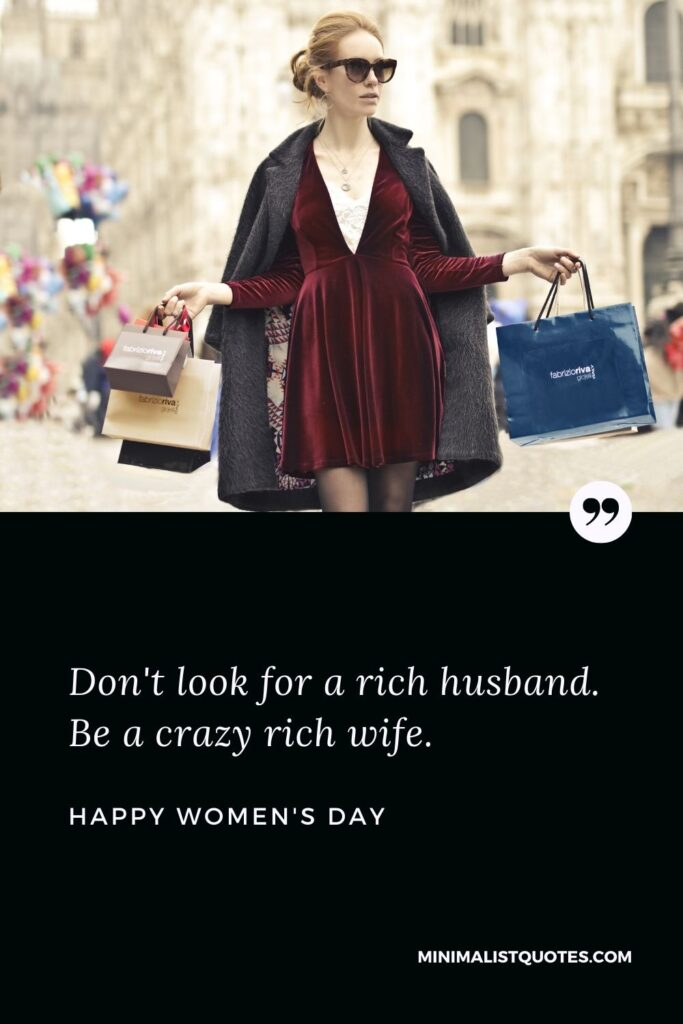 Women's Day Wish & Message With Image: Don't lookfor a rich husband. Be a crazy rich wife.
