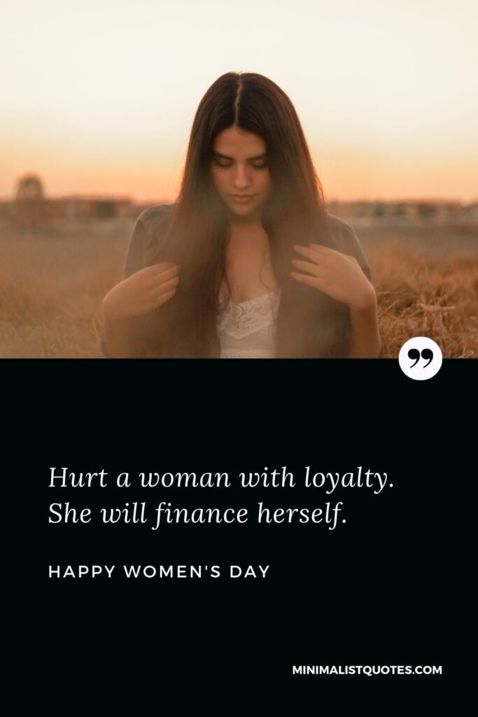 Women's Day Wish & Message With Image: Hurt a woman with loyalty. She will finance herself.
