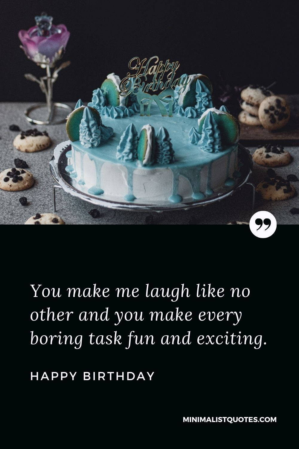 Birthday wish, quote & message with image: You make me laugh like no other and you make every boring task fun and exciting. Happy Birthday!