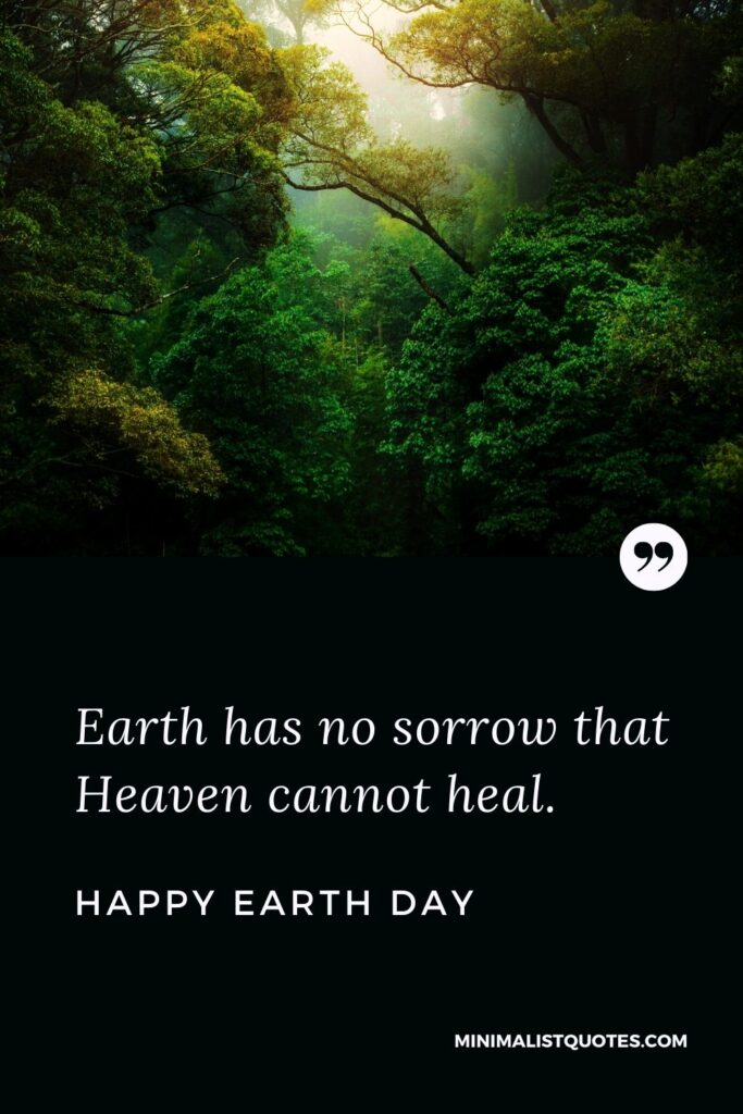 Earth Day Wish, Quote & Message with Image: Earth has no sorrow that Heaven cannot heal. Happy Earth Day!