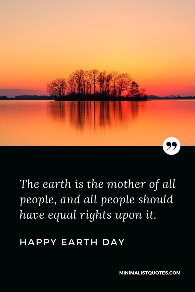 Earth Day Wish, Quote & Message with Image: The earth is the mother of all people, and all people should have equal rights upon it. Happy Earth Day!