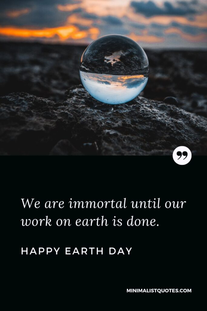 Earth Day Quote, Wish & Message with Image: We are immortal until our work on earth is done. Happy Earth Day!