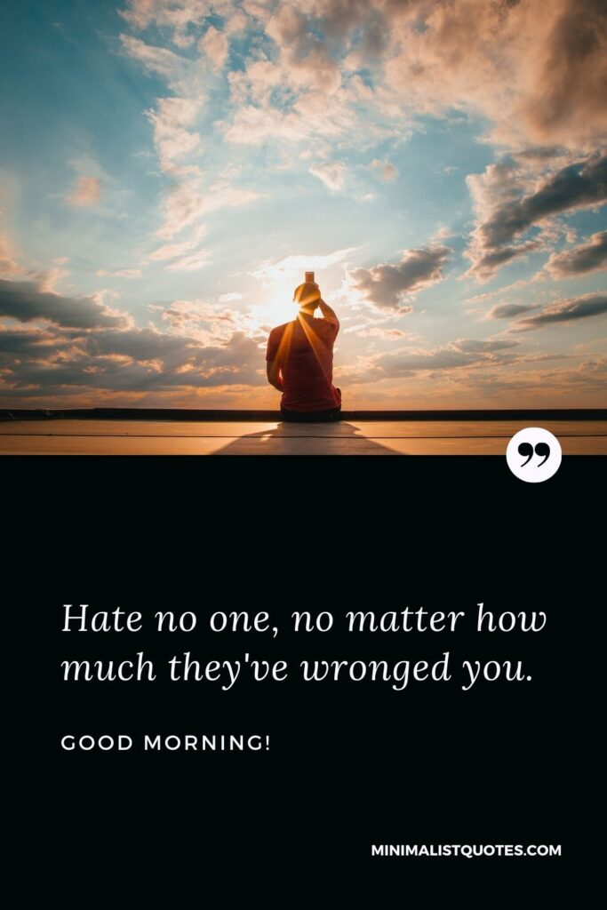 Good Morning wish, quote & message with image: Hate no one, no matter how much they've wronged you. Good Morning!