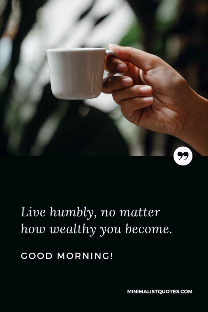 Good Morning wish, quote & message with image: Live humbly, no matter how wealthy you become. Good Morning!