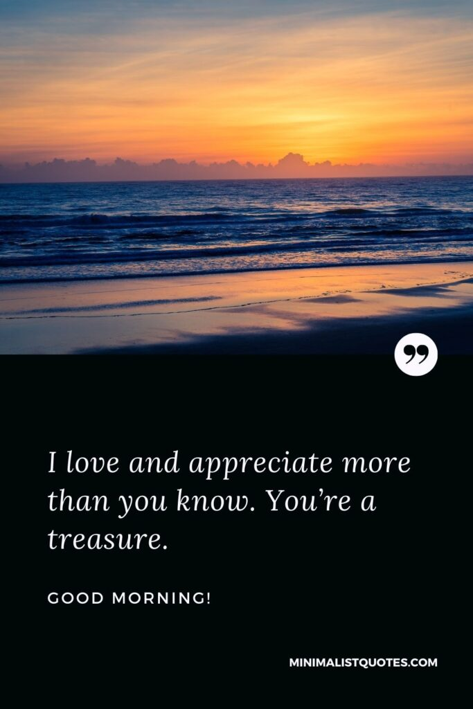 Good Morning wishes, quotes & messages with images:I love and appreciate more than you know. You're a treasure. Good Morning!
