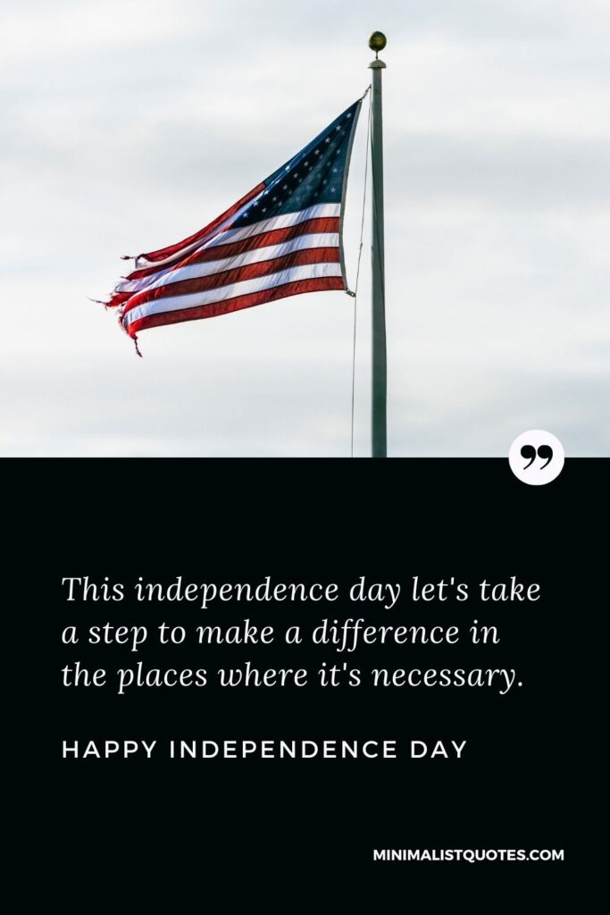 Independence day wish, quote & message with image: This independenceday let's take a step to make a difference in the places where it's necessary. Happy Independence Day!