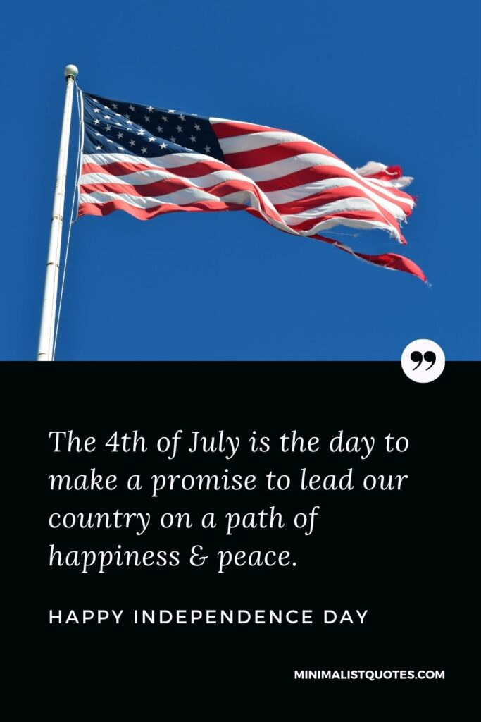 Independence day wish, quote & message with image: The 4th of July is theday to make a promise to lead our country on a path of happiness & peace. Happy Independence Day!
