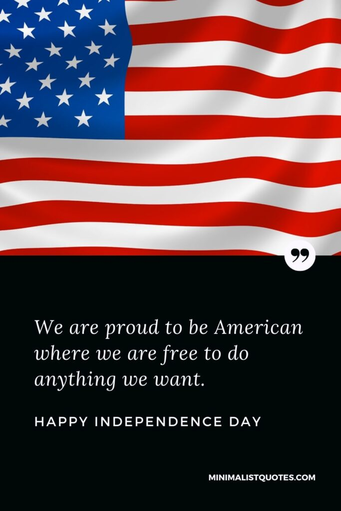 Independence Day wishes, messages & quotes with images: We are proud to be American where we are free to do anything we want. Happy Independence Day!