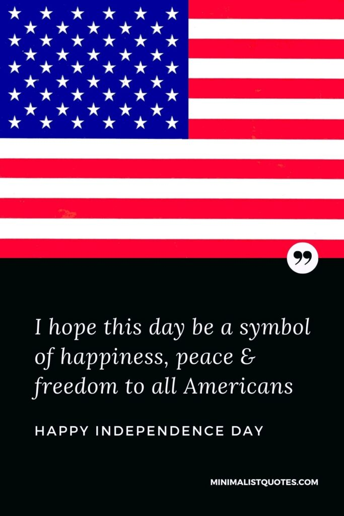 Independence Day wishes quotes with images: I hope this day be a symbol of happiness, peace & freedom to all Americans. Happy Independence Day!