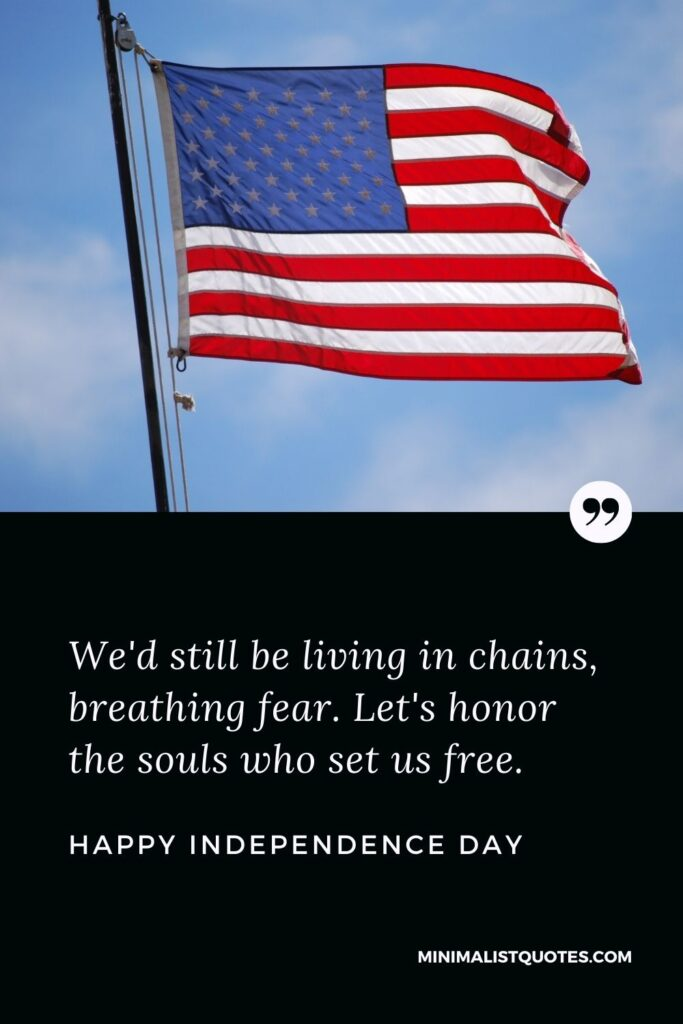 Independence Day wishes quotes with images: We'd still be living in chains, breathing fear. Let's honor the souls who set us free. Happy Independence Day!