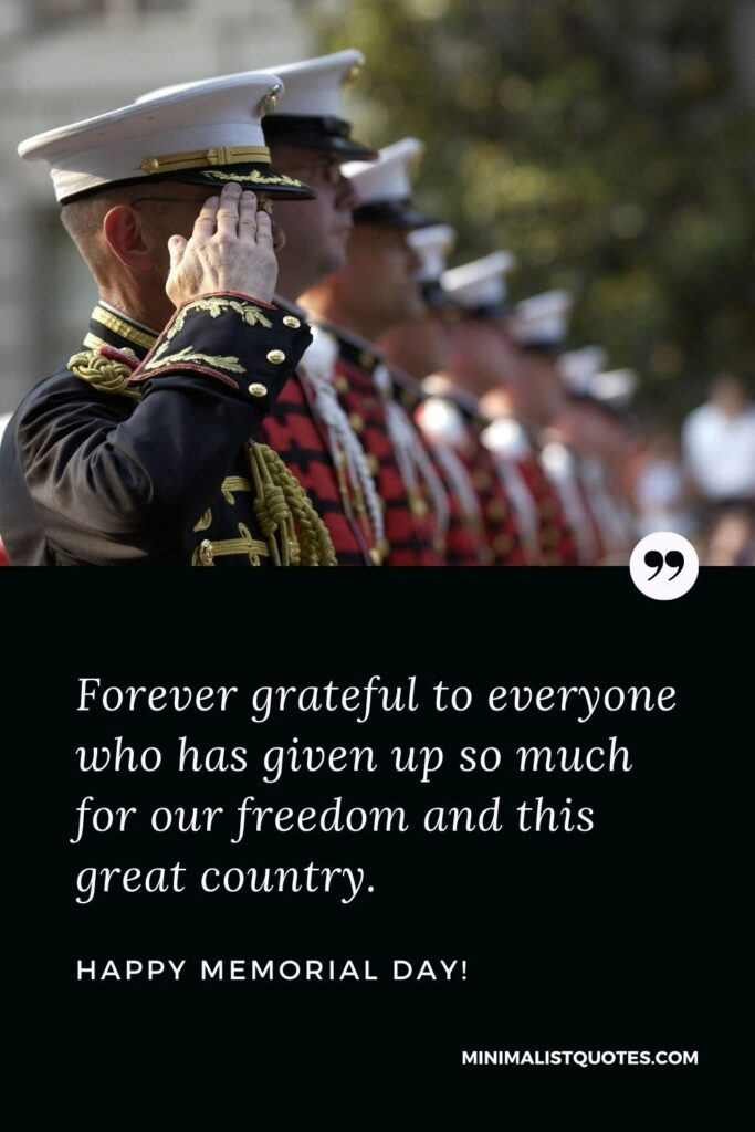 Memorial Day wishes, quotes & messages with images: Forever grateful to everyone who has given up so much for our freedom and this great country. Happy Memorial Day!