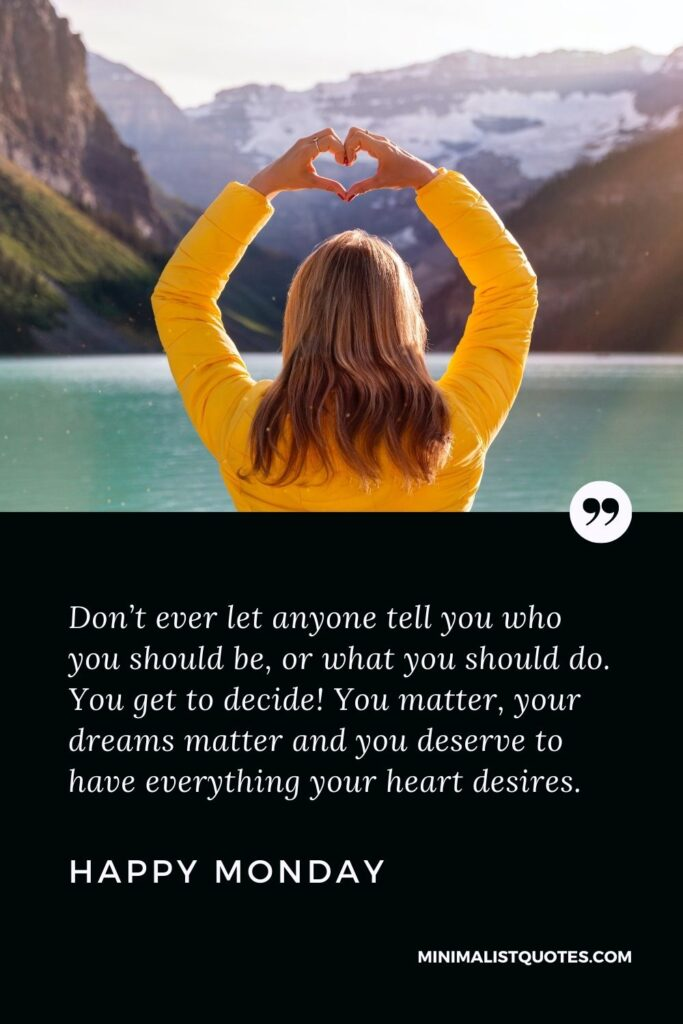 Monday Motivation Quote & Wish with image: Don't ever let anyone tell you who you should be, or what you should do. You get to decide! You matter, your dreams matter and you deserve to have everything your heart desires. Happy Monday!