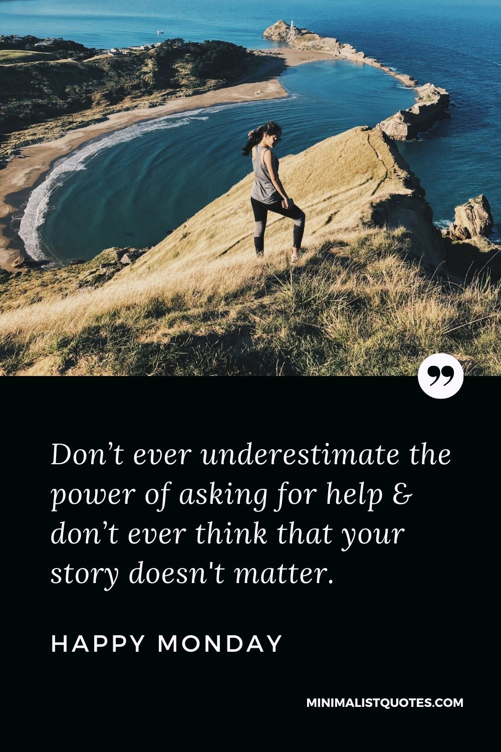 Monday Motivation Quote & Message with Image: Don't ever underestimate the power of asking for help & don't ever think that your story doesn't matter. Happy Monday!