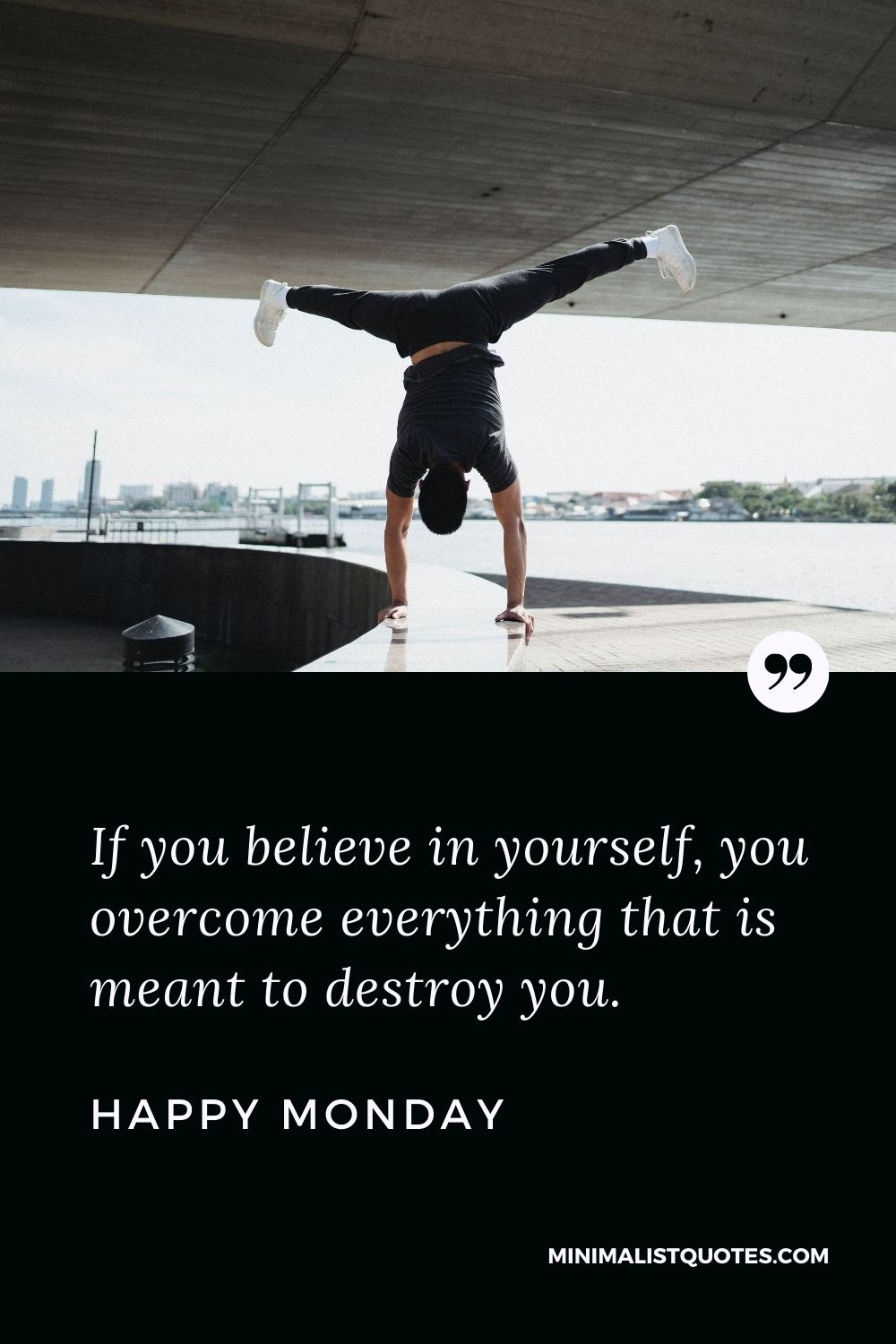 Monday Motivation quote & message with image: If you believe in yourself, you overcome everything that is meant to destroy you. Happy Monday!