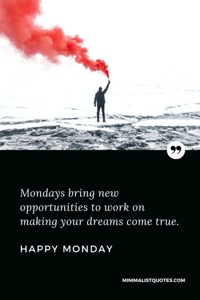 Monday Motivation Quote & Message with image: Mondaysbring new opportunities to work on making your dreams come true. Happy Monday!