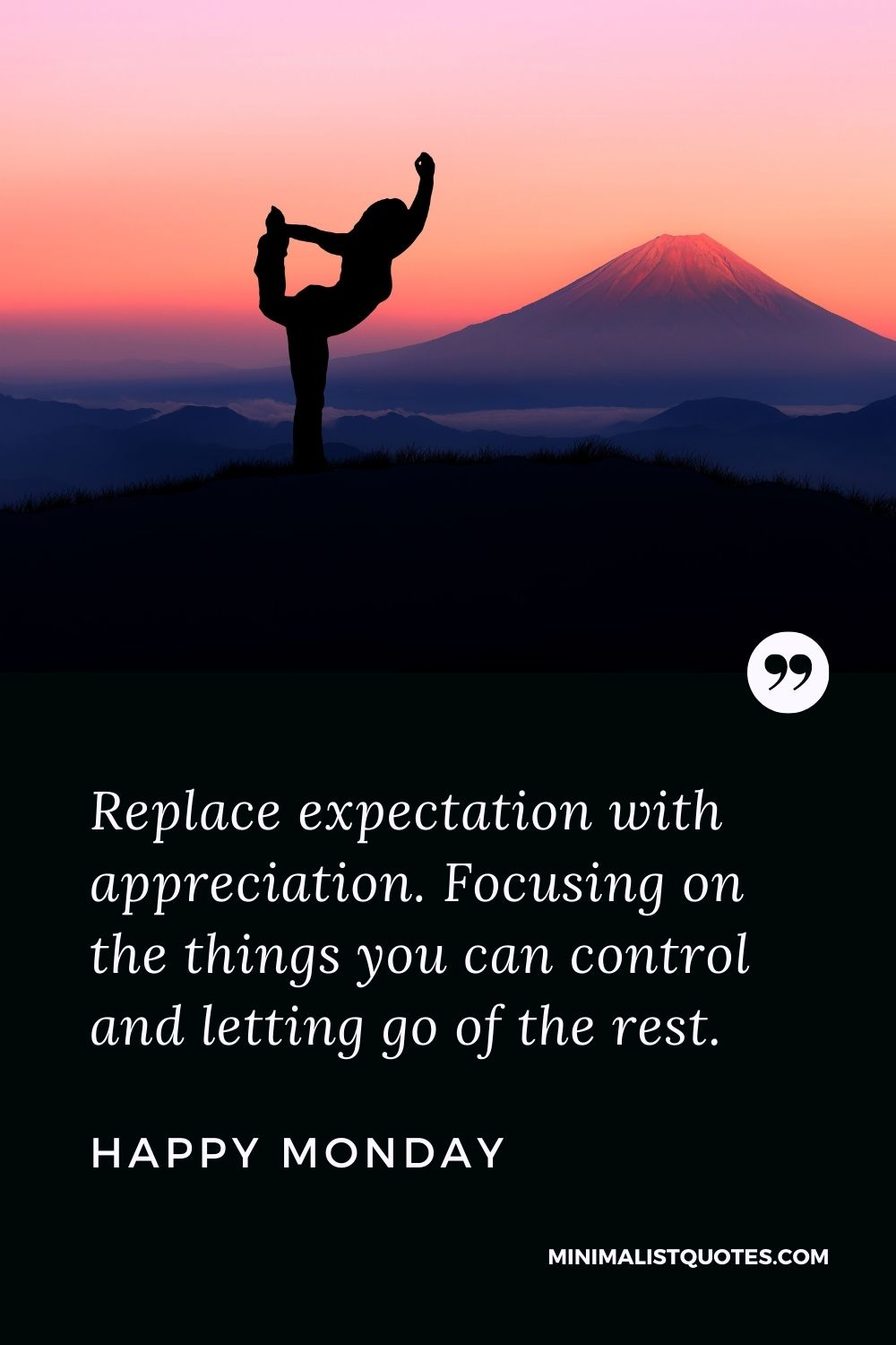 Monday Motivation Quote & Message with Image: Replace expectation with appreciation. Focusing on the things you can control and letting go of the rest. Happy Monday!